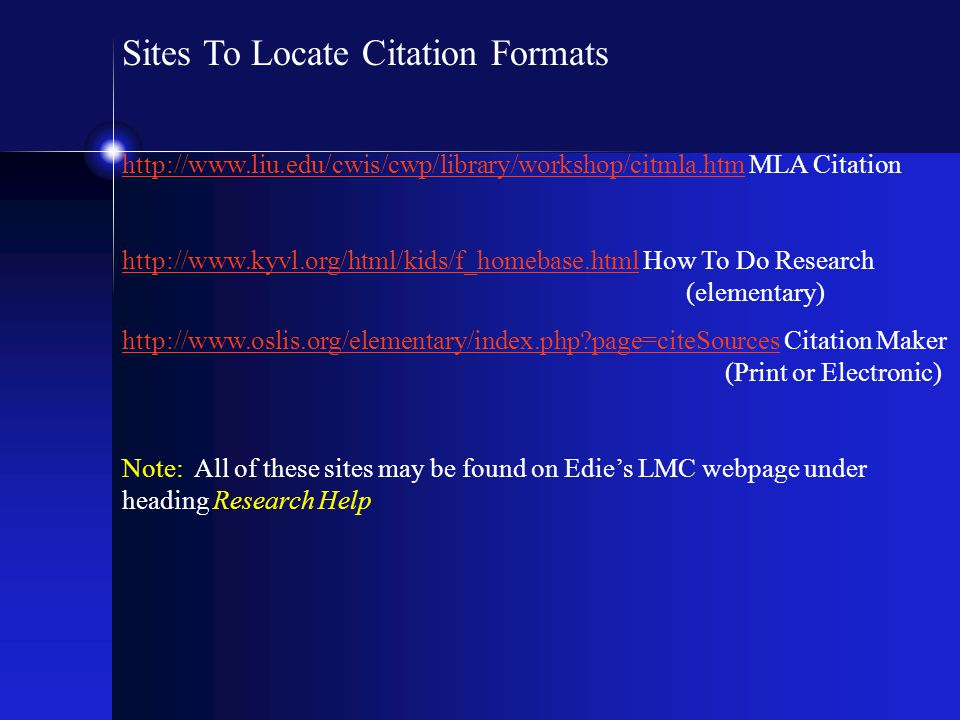 Sites To Locate Citation Formats http://www.liu.edu/cwis/cwp/library/workshop/citmla.htmhttp://www.liu.edu/cwis/cwp/library/workshop/citmla.htm MLA Citation http://www.kyvl.org/html/kids/f_homebase.htmlhttp://www.kyvl.org/html/kids/f_homebase.html How To Do Research (elementary) http://www.oslis.org/elementary/index.php?page=citeSourceshttp://www.oslis.org/elementary/index.php?page=citeSources Citation Maker (Print or Electronic) Note: All of these sites may be found on Edie's LMC webpage under heading Research Help