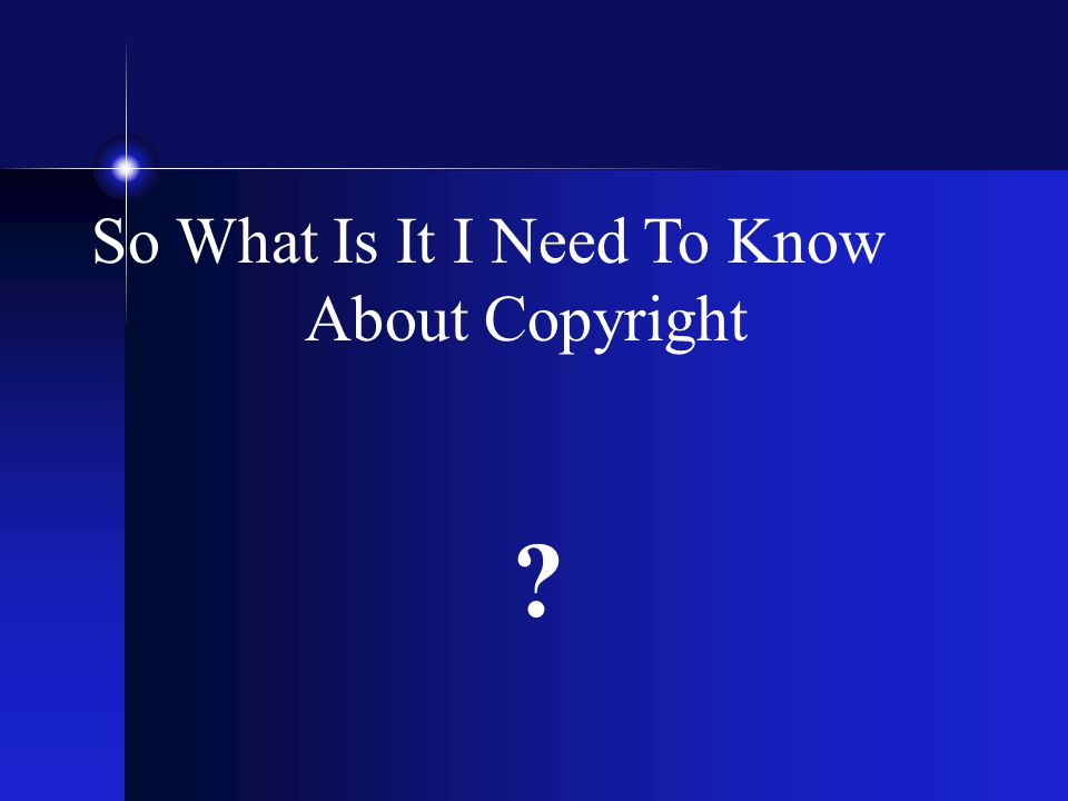 So What Is It I Need To Know About Copyright ?