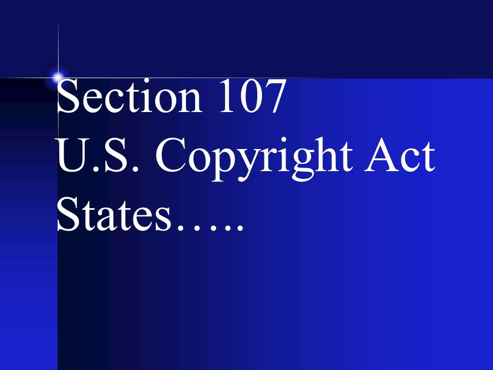 Section 107 U.S. Copyright Act States…..