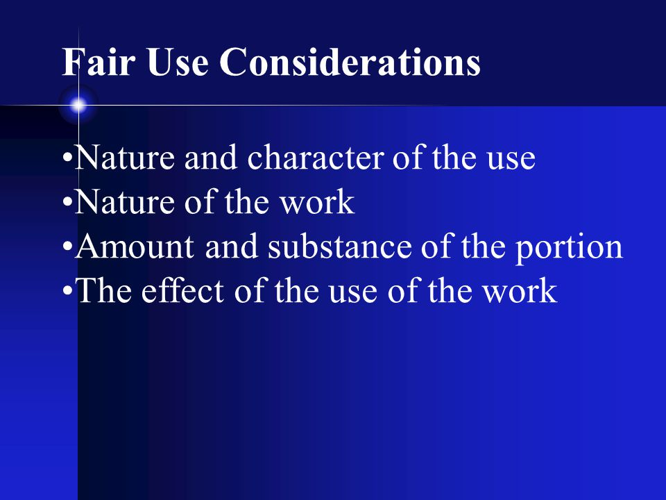Fair Use Considerations Nature and character of the use Nature of the work Amount and substance of the portion The effect of the use of the work