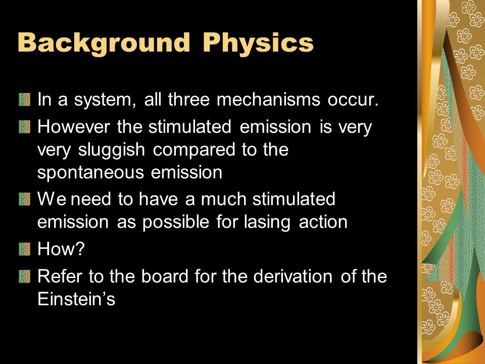 Background Physics In a system, all three mechanisms occur. However the stimulated emission is very very sluggish compared to the spontaneous emission