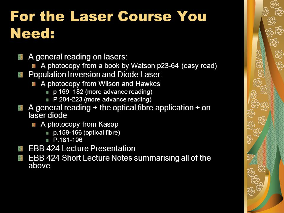 For the Laser Course You Need: A general reading on lasers: A photocopy from a book by Watson p23-64 (easy read) Population Inversion and Diode Laser: A photocopy from Wilson and Hawkes p 169- 182 (more advance reading) P 204-223 (more advance reading) A general reading + the optical fibre application + on laser diode A photocopy from Kasap p.159-166 (optical fibre) P.181-196 EBB 424 Lecture Presentation EBB 424 Short Lecture Notes summarising all of the above.