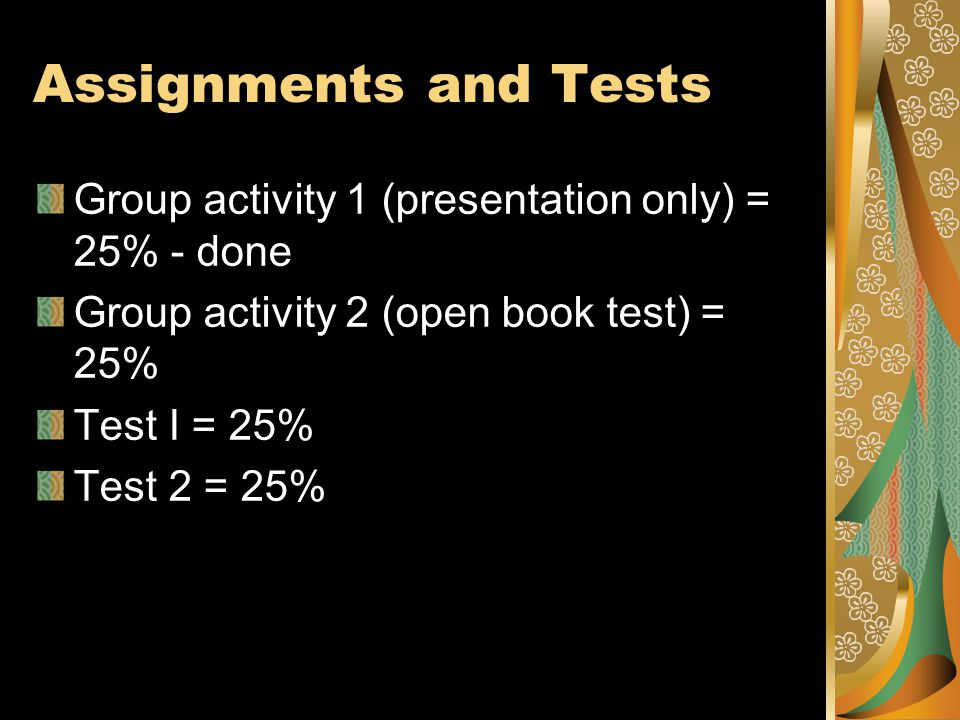 Assignments and Tests Group activity 1 (presentation only) = 25% - done Group activity 2 (open book test) = 25% Test I = 25% Test 2 = 25%