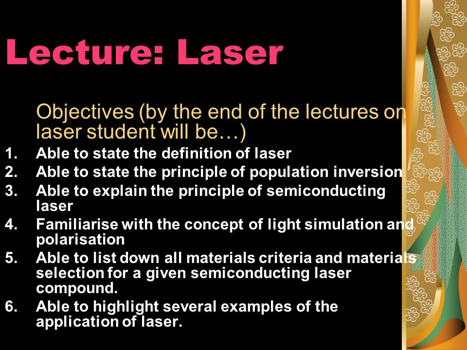 Lecture: Laser Objectives (by the end of the lectures on laser student will be…) 1.Able to state the definition of laser 2.Able to state the principle