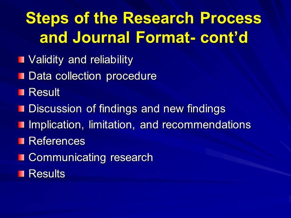 Steps of the Research Process and Journal Format- cont'd Validity and reliability Data collection procedure Result Discussion of findings and new find