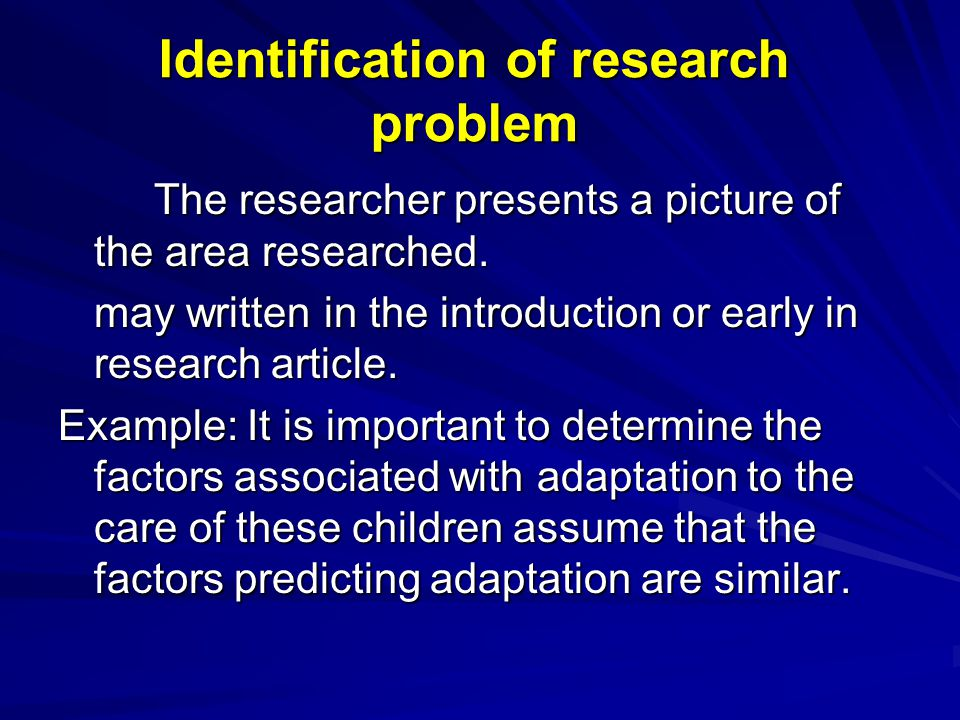 Identification of research problem The researcher presents a picture of the area researched. may written in the introduction or early in research arti