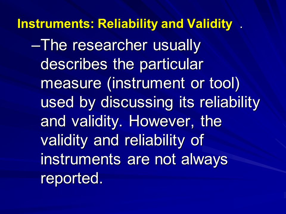 Instruments: Reliability and Validity. –The researcher usually describes the particular measure (instrument or tool) used by discussing its reliabilit