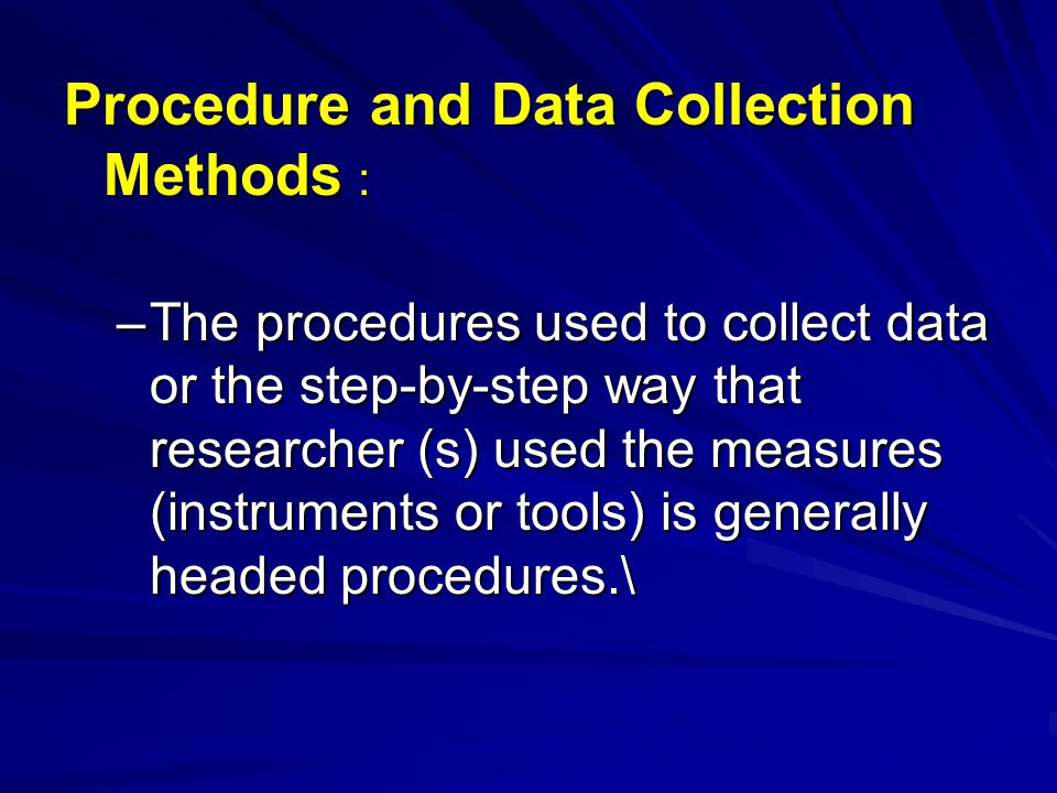 Procedure and Data Collection Methods : –The procedures used to collect data or the step-by-step way that researcher (s) used the measures (instrument