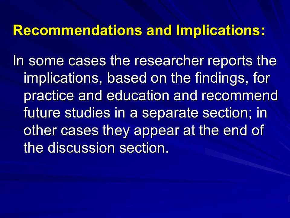 Recommendations and Implications: In some cases the researcher reports the implications, based on the findings, for practice and education and recomme