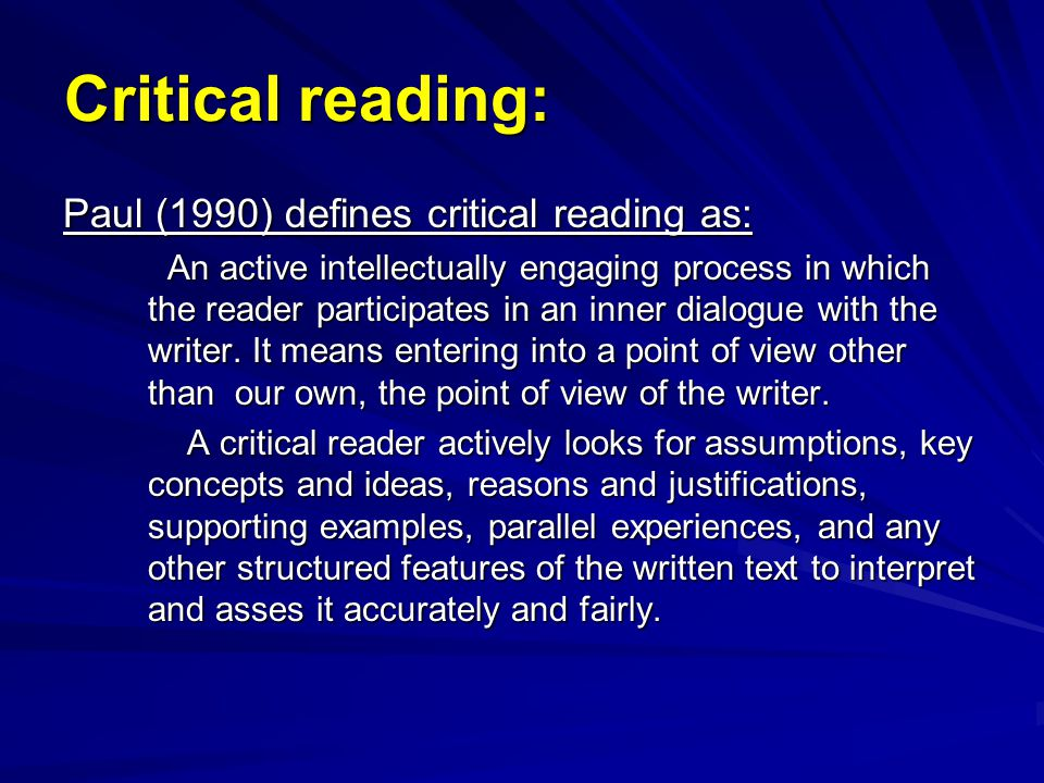 Critical reading: Paul (1990) defines critical reading as: An active intellectually engaging process in which the reader participates in an inner dial