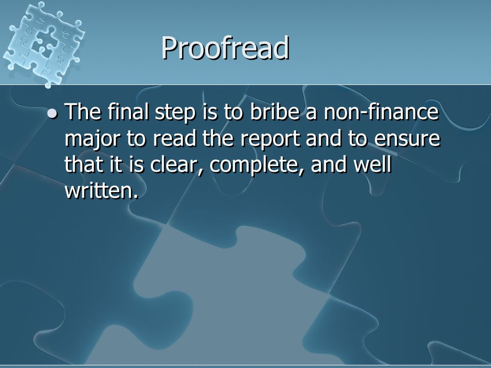 Proofread The final step is to bribe a non-finance major to read the report and to ensure that it is clear, complete, and well written.