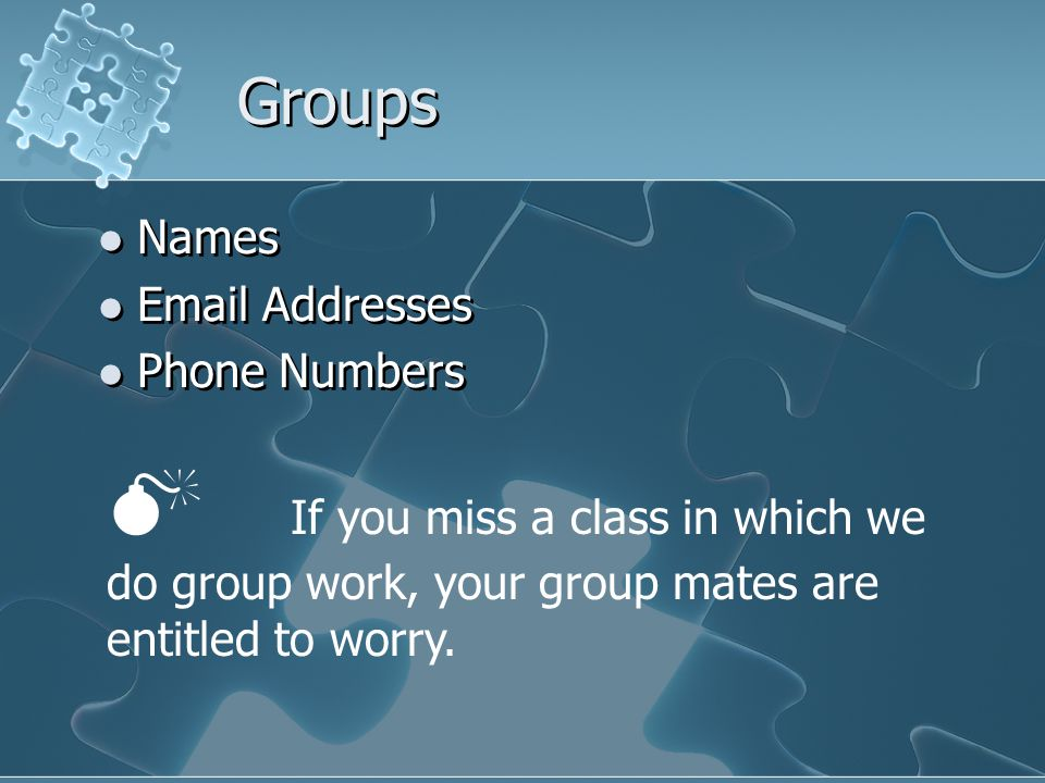 Names Email Addresses Phone Numbers Names Email Addresses Phone Numbers  If you miss a class in which we do group work, your group mates are entitled to worry.