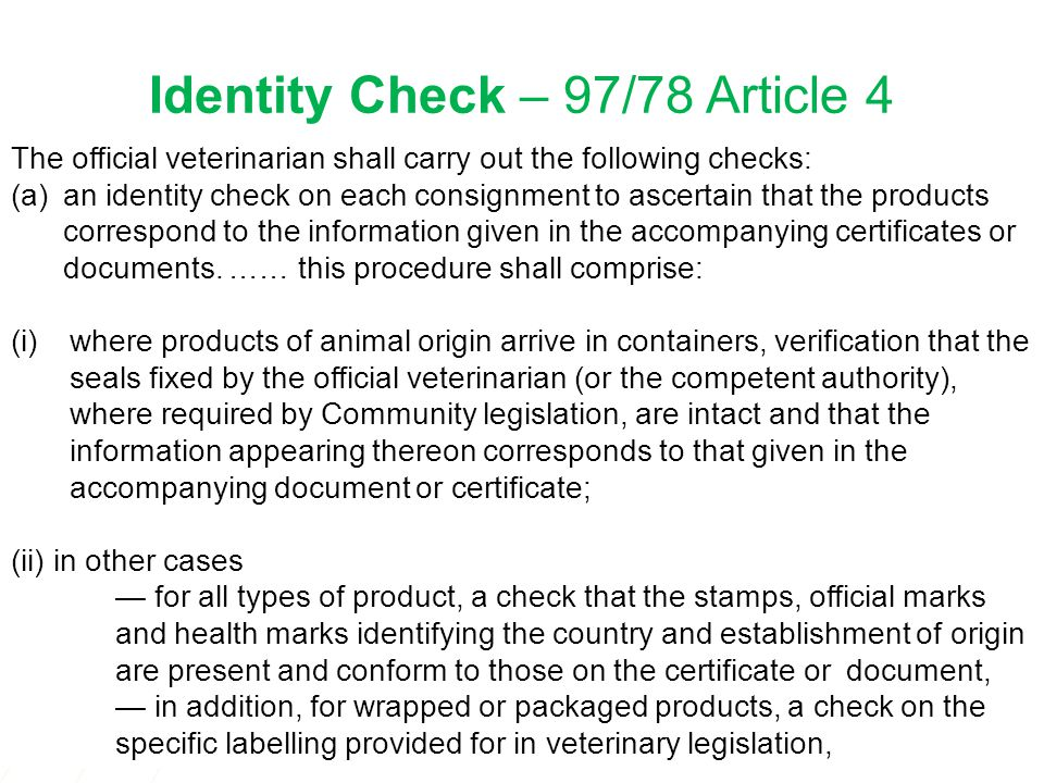 1 Identity Check – 97/78 Article 4 The official veterinarian shall carry out the following checks: (a)an identity check on each consignment to ascertain that the products correspond to the information given in the accompanying certificates or documents.