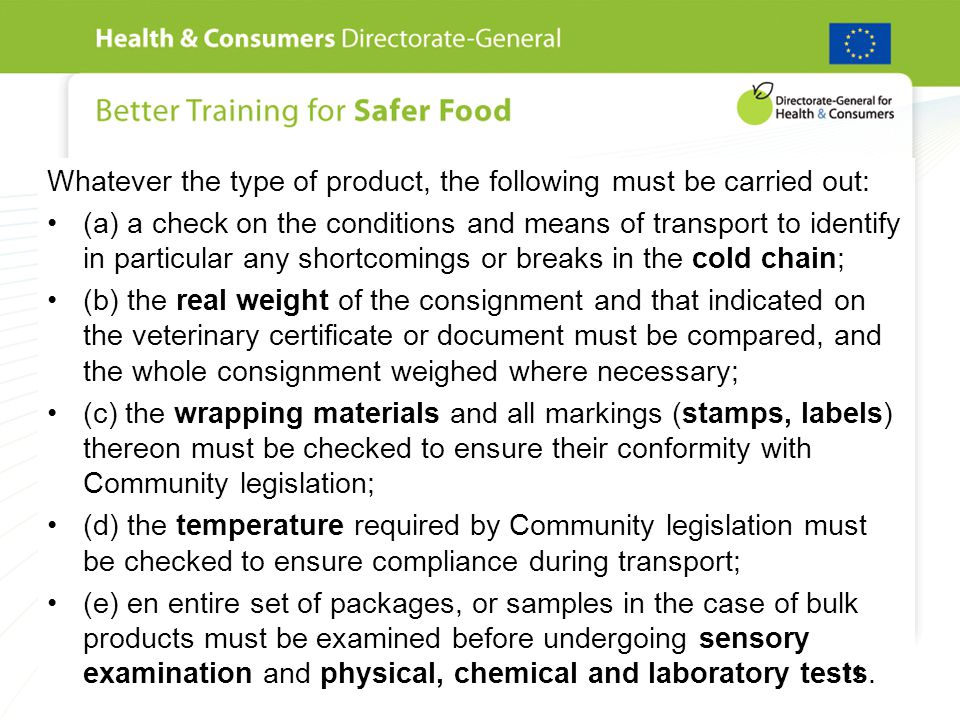 Whatever the type of product, the following must be carried out: (a) a check on the conditions and means of transport to identify in particular any shortcomings or breaks in the cold chain; (b) the real weight of the consignment and that indicated on the veterinary certificate or document must be compared, and the whole consignment weighed where necessary; (c) the wrapping materials and all markings (stamps, labels) thereon must be checked to ensure their conformity with Community legislation; (d) the temperature required by Community legislation must be checked to ensure compliance during transport; (e) en entire set of packages, or samples in the case of bulk products must be examined before undergoing sensory examination and physical, chemical and laboratory tests.