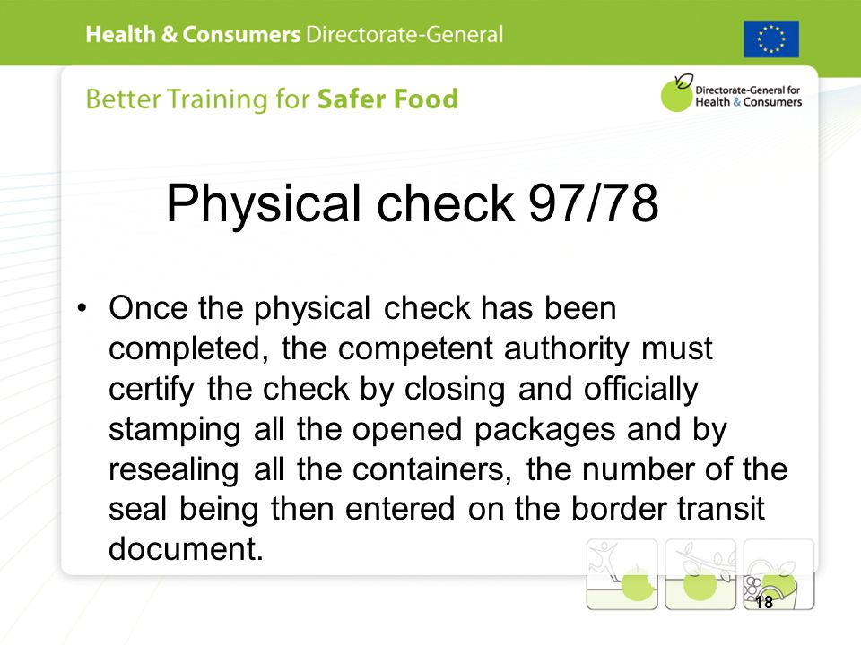 Physical check 97/78 Once the physical check has been completed, the competent authority must certify the check by closing and officially stamping all the opened packages and by resealing all the containers, the number of the seal being then entered on the border transit document.