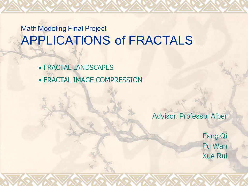 Math Modeling Final Project APPLICATIONS of FRACTALS Advisor: Professor Alber Fang Qi Pu Wan Xue Rui FRACTAL LANDSCAPES FRACTAL IMAGE COMPRESSION