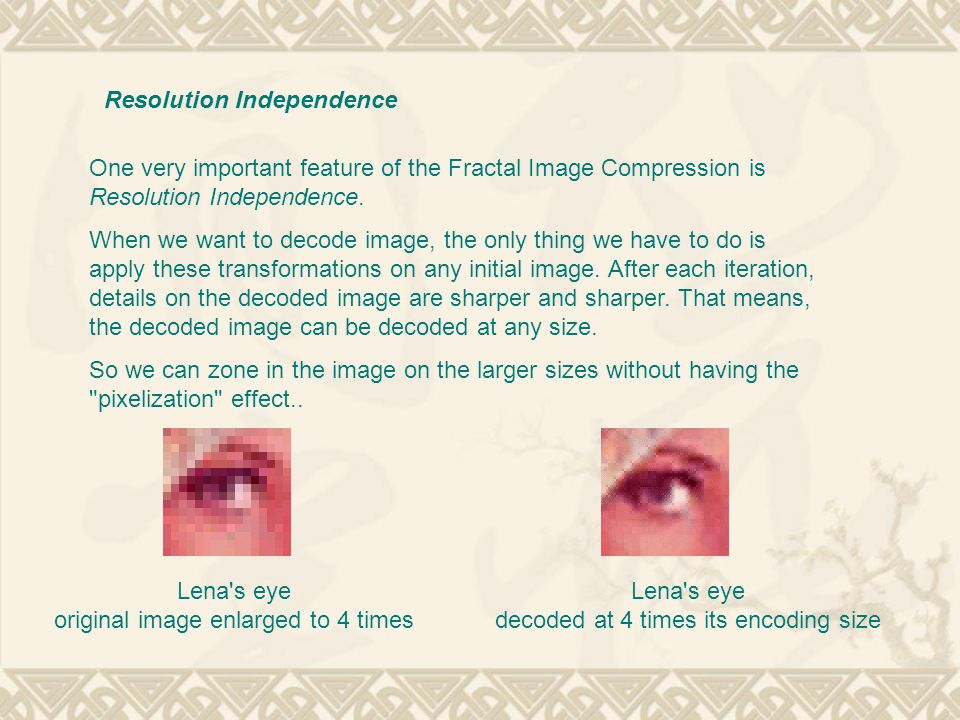 One very important feature of the Fractal Image Compression is Resolution Independence.