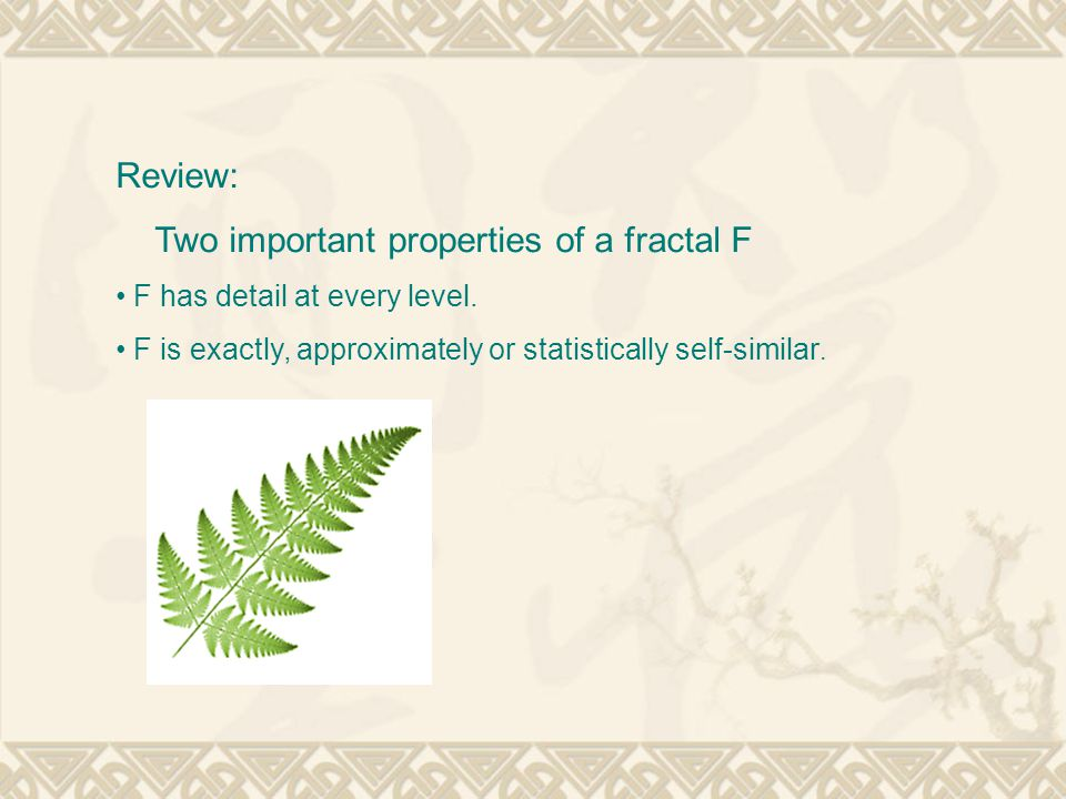 Review: Two important properties of a fractal F F has detail at every level.