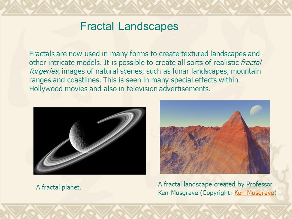 Fractals are now used in many forms to create textured landscapes and other intricate models.