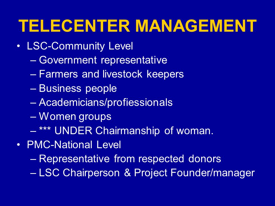 TELECENTER MANAGEMENT LSC-Community Level –Government representative –Farmers and livestock keepers –Business people –Academicians/profiessionals –Women groups –*** UNDER Chairmanship of woman.