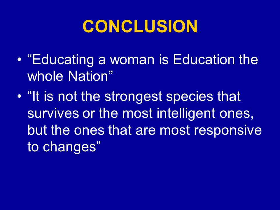 CONCLUSION Educating a woman is Education the whole Nation It is not the strongest species that survives or the most intelligent ones, but the ones that are most responsive to changes