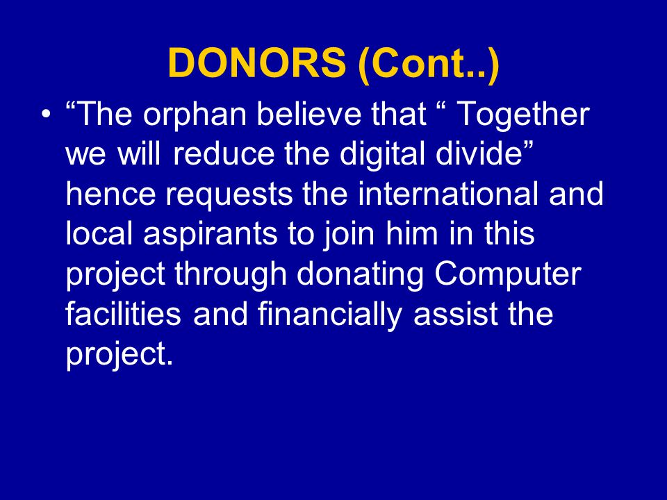 DONORS (Cont..) The orphan believe that Together we will reduce the digital divide hence requests the international and local aspirants to join him in this project through donating Computer facilities and financially assist the project.
