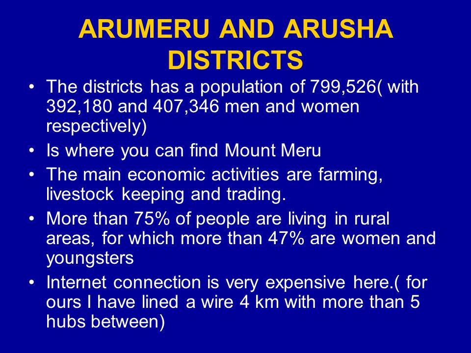 ARUMERU AND ARUSHA DISTRICTS The districts has a population of 799,526( with 392,180 and 407,346 men and women respectively) Is where you can find Mount Meru The main economic activities are farming, livestock keeping and trading.