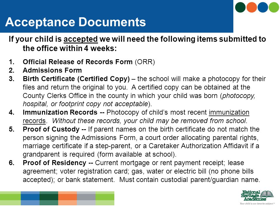 If your child is accepted we will need the following items submitted to the office within 4 weeks: 1.Official Release of Records Form (ORR) 2.Admissions Form 3.Birth Certificate (Certified Copy) – the school will make a photocopy for their files and return the original to you.
