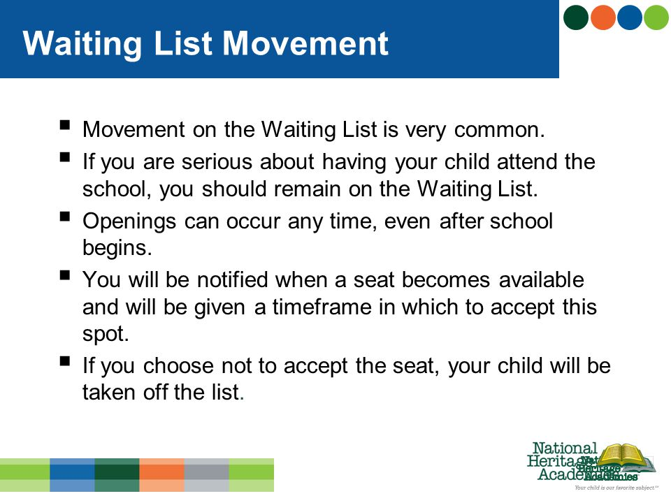  Movement on the Waiting List is very common.  If you are serious about having your child attend the school, you should remain on the Waiting List.