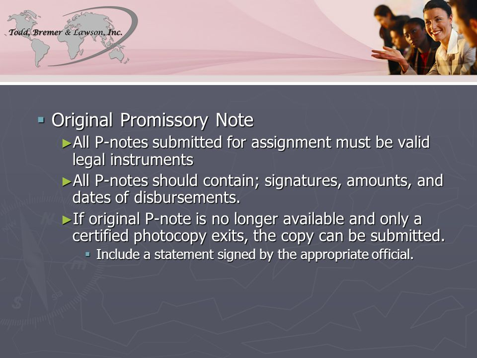  Original Promissory Note ► All P-notes submitted for assignment must be valid legal instruments ► All P-notes should contain; signatures, amounts, and dates of disbursements.