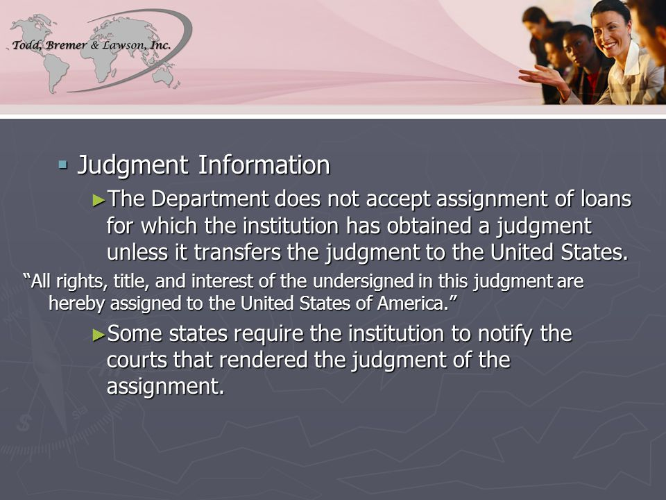  Judgment Information ► The Department does not accept assignment of loans for which the institution has obtained a judgment unless it transfers the judgment to the United States.