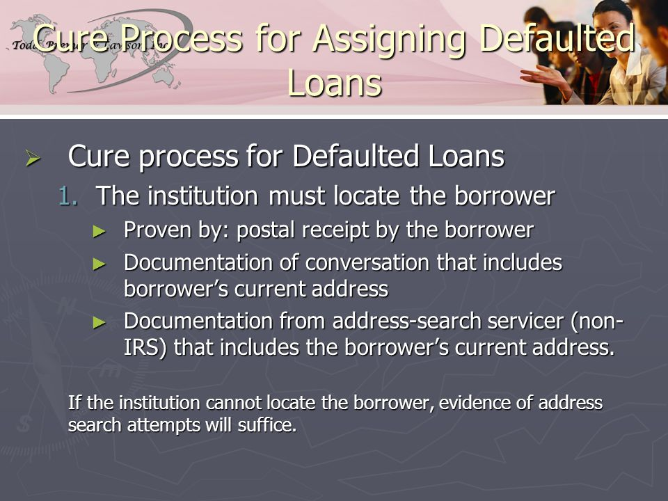 Cure Process for Assigning Defaulted Loans  Cure process for Defaulted Loans 1.The institution must locate the borrower ► Proven by: postal receipt by the borrower ► Documentation of conversation that includes borrower's current address ► Documentation from address-search servicer (non- IRS) that includes the borrower's current address.