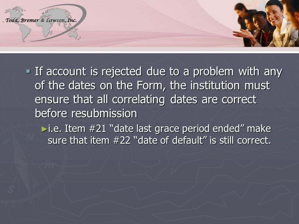  If account is rejected due to a problem with any of the dates on the Form, the institution must ensure that all correlating dates are correct before resubmission ► i.e.