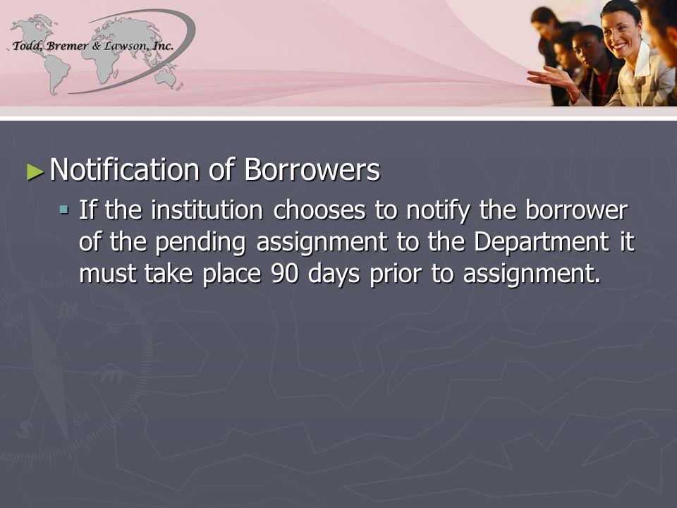 ► Notification of Borrowers  If the institution chooses to notify the borrower of the pending assignment to the Department it must take place 90 days prior to assignment.