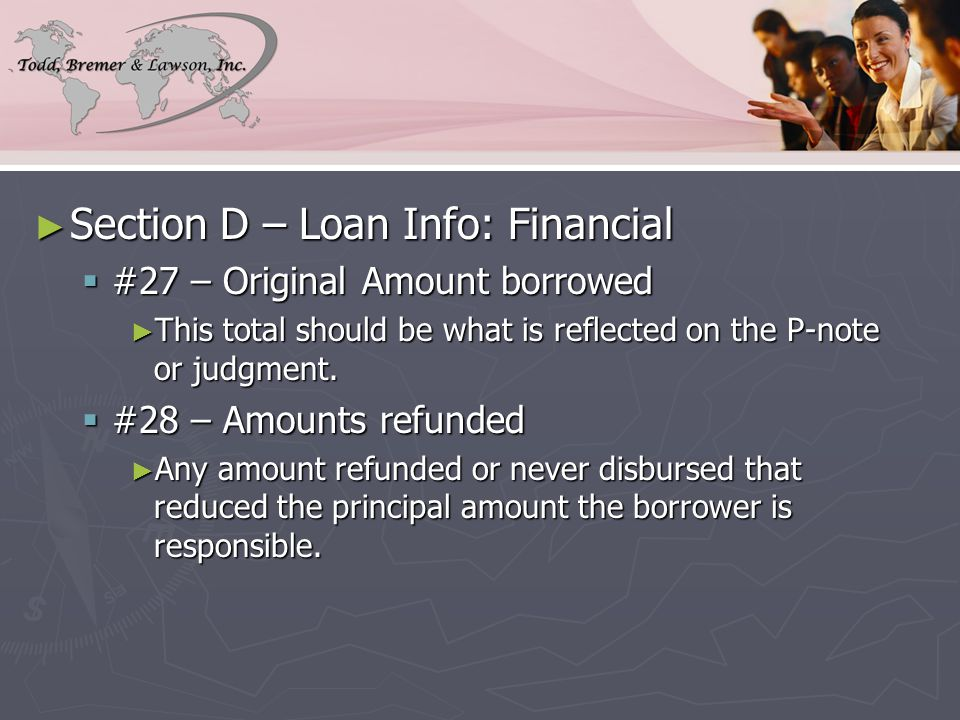 ► Section D – Loan Info: Financial  #27 – Original Amount borrowed ► This total should be what is reflected on the P-note or judgment.