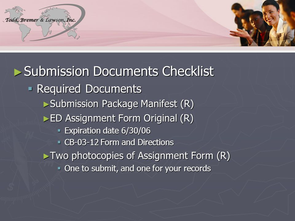 ► Submission Documents Checklist  Required Documents ► Submission Package Manifest (R) ► ED Assignment Form Original (R)  Expiration date 6/30/06  CB-03-12 Form and Directions ► Two photocopies of Assignment Form (R)  One to submit, and one for your records