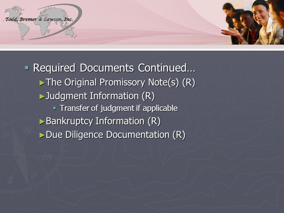  Required Documents Continued… ► The Original Promissory Note(s) (R) ► Judgment Information (R)  Transfer of judgment if applicable ► Bankruptcy Information (R) ► Due Diligence Documentation (R)