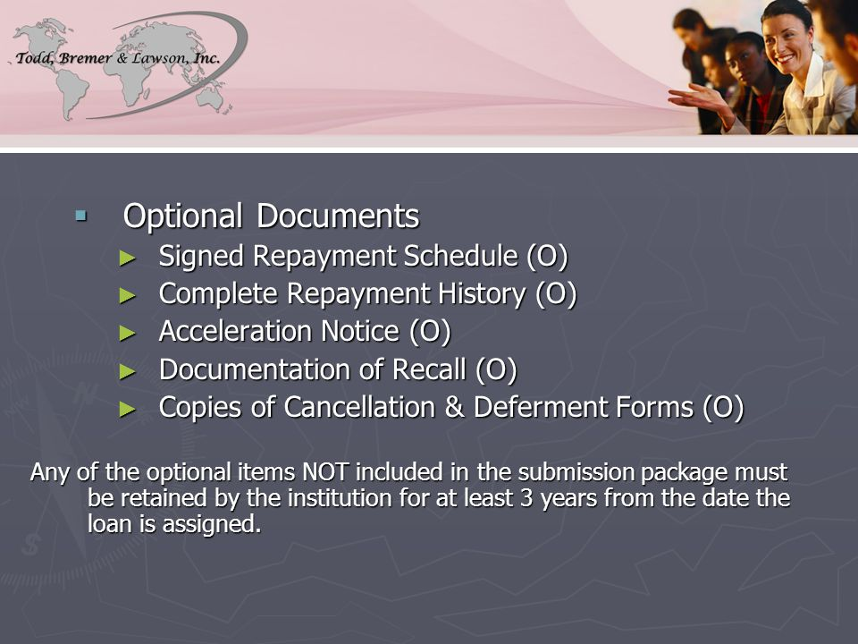  Optional Documents ► Signed Repayment Schedule (O) ► Complete Repayment History (O) ► Acceleration Notice (O) ► Documentation of Recall (O) ► Copies of Cancellation & Deferment Forms (O) Any of the optional items NOT included in the submission package must be retained by the institution for at least 3 years from the date the loan is assigned.