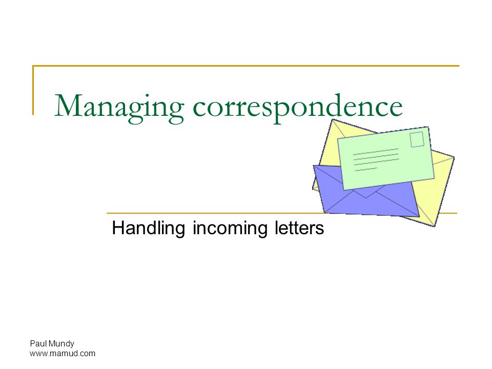 Paul Mundy www.mamud.com Managing correspondence Handling incoming letters