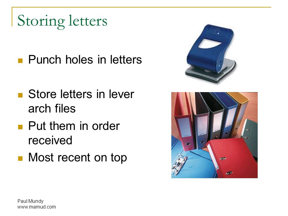 Paul Mundy www.mamud.com Storing letters Punch holes in letters Store letters in lever arch files Put them in order received Most recent on top