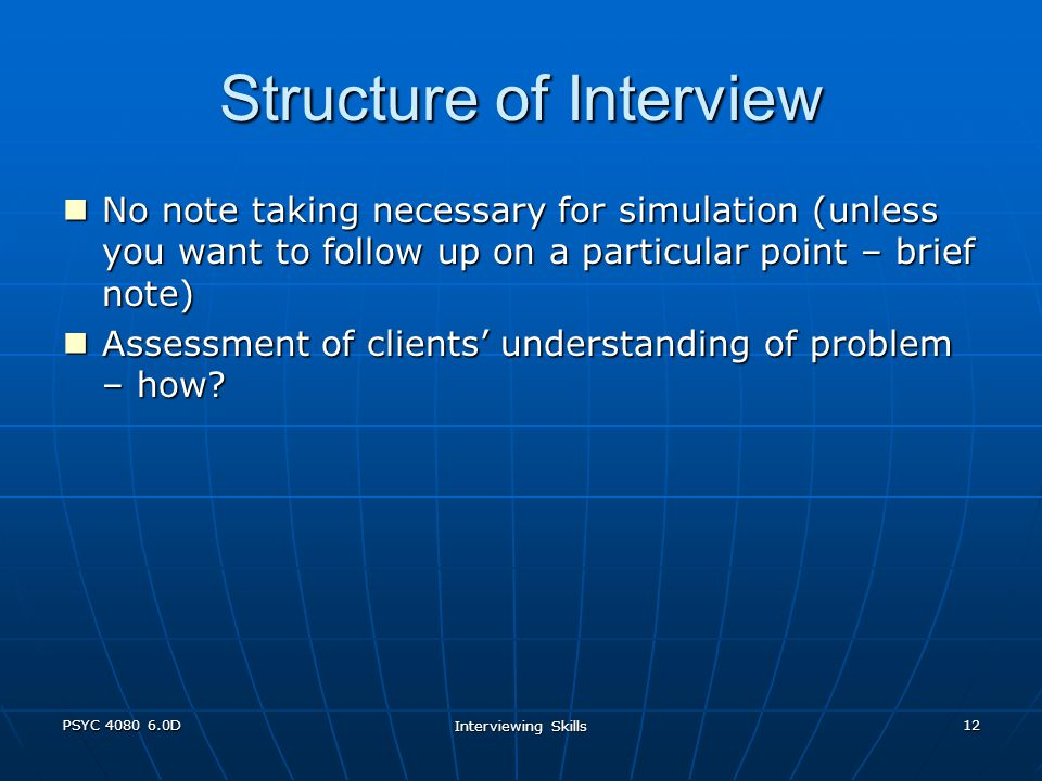 PSYC 4080 6.0D Interviewing Skills 12 Structure of Interview No note taking necessary for simulation (unless you want to follow up on a particular point – brief note) No note taking necessary for simulation (unless you want to follow up on a particular point – brief note) Assessment of clients' understanding of problem – how.