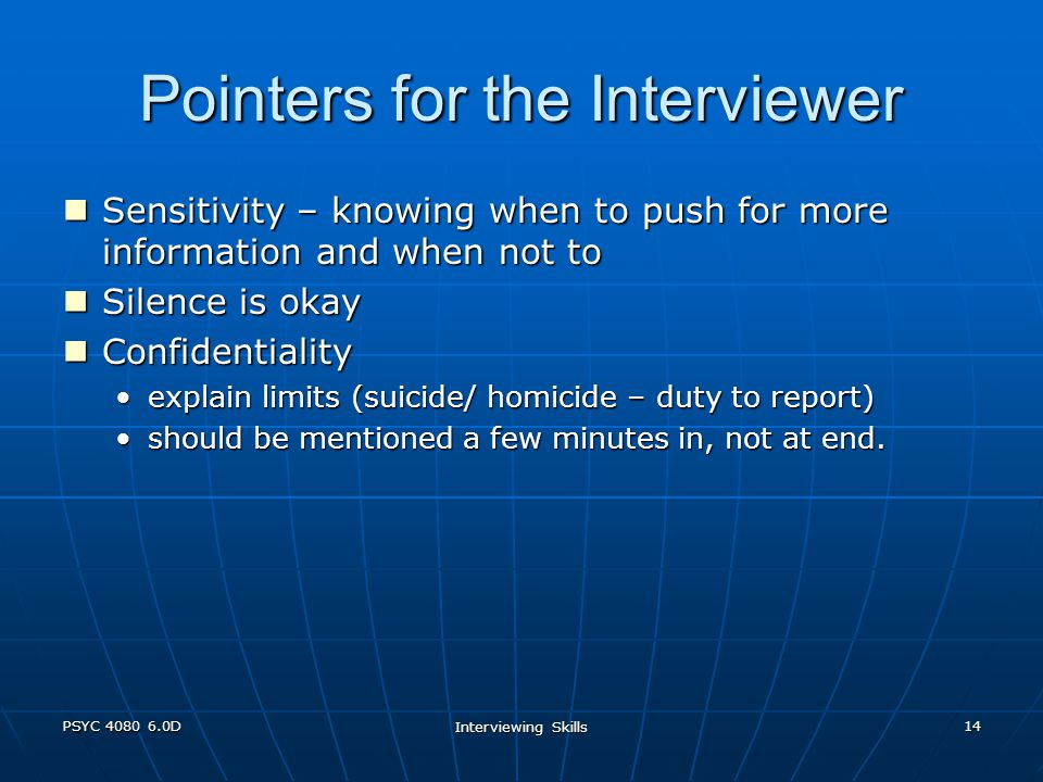 PSYC 4080 6.0D Interviewing Skills 14 Pointers for the Interviewer Sensitivity – knowing when to push for more information and when not to Sensitivity – knowing when to push for more information and when not to Silence is okay Silence is okay Confidentiality Confidentiality explain limits (suicide/ homicide – duty to report)explain limits (suicide/ homicide – duty to report) should be mentioned a few minutes in, not at end.should be mentioned a few minutes in, not at end.