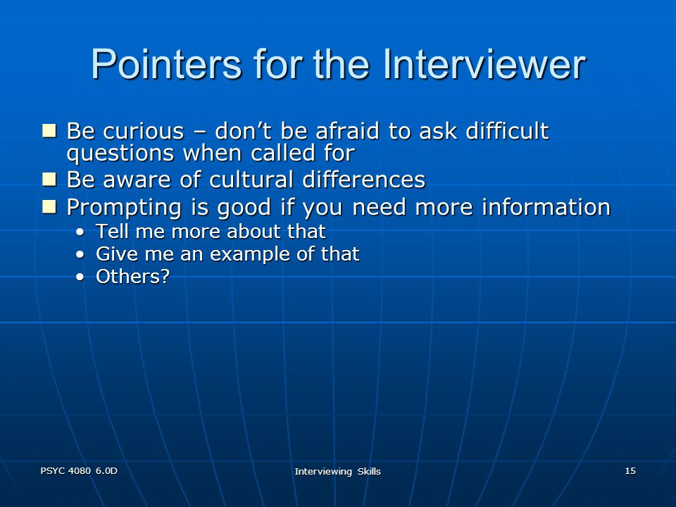 PSYC 4080 6.0D Interviewing Skills 15 Pointers for the Interviewer Be curious – don't be afraid to ask difficult questions when called for Be curious – don't be afraid to ask difficult questions when called for Be aware of cultural differences Be aware of cultural differences Prompting is good if you need more information Prompting is good if you need more information Tell me more about thatTell me more about that Give me an example of thatGive me an example of that Others Others