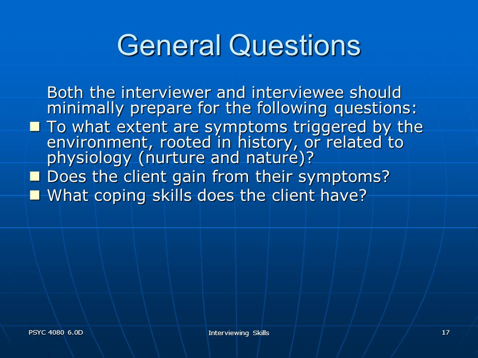 PSYC 4080 6.0D Interviewing Skills 17 General Questions Both the interviewer and interviewee should minimally prepare for the following questions: To what extent are symptoms triggered by the environment, rooted in history, or related to physiology (nurture and nature).