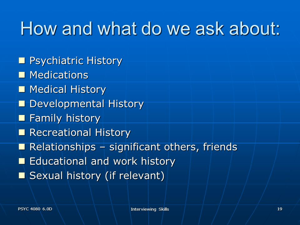 PSYC 4080 6.0D Interviewing Skills 19 How and what do we ask about: Psychiatric History Psychiatric History Medications Medications Medical History Medical History Developmental History Developmental History Family history Family history Recreational History Recreational History Relationships – significant others, friends Relationships – significant others, friends Educational and work history Educational and work history Sexual history (if relevant) Sexual history (if relevant)
