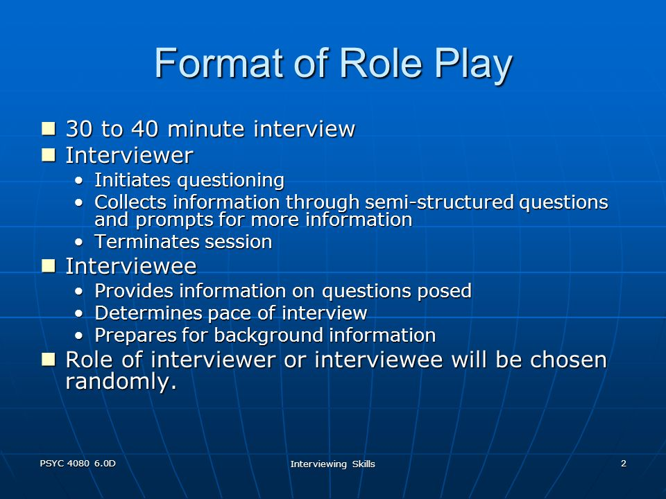 PSYC 4080 6.0D Interviewing Skills 2 Format of Role Play 30 to 40 minute interview 30 to 40 minute interview Interviewer Interviewer Initiates questioningInitiates questioning Collects information through semi-structured questions and prompts for more informationCollects information through semi-structured questions and prompts for more information Terminates sessionTerminates session Interviewee Interviewee Provides information on questions posedProvides information on questions posed Determines pace of interviewDetermines pace of interview Prepares for background informationPrepares for background information Role of interviewer or interviewee will be chosen randomly.