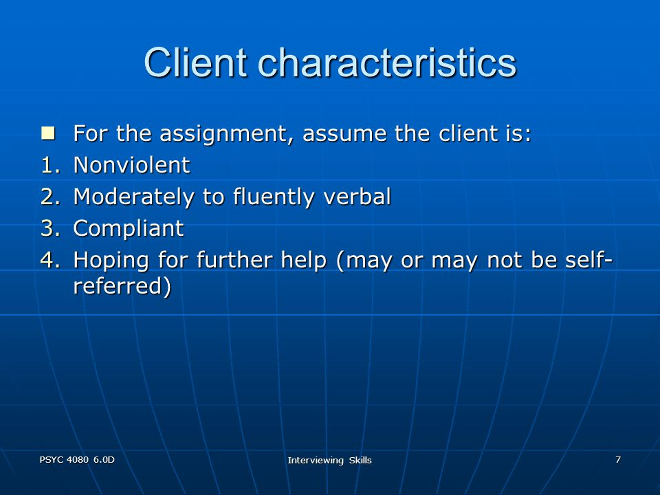 PSYC 4080 6.0D Interviewing Skills 7 Client characteristics For the assignment, assume the client is: For the assignment, assume the client is: 1.Nonviolent 2.Moderately to fluently verbal 3.Compliant 4.Hoping for further help (may or may not be self- referred)
