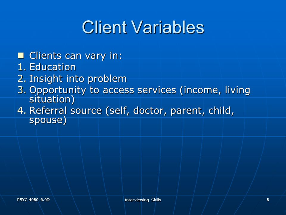 PSYC 4080 6.0D Interviewing Skills 8 Client Variables Clients can vary in: Clients can vary in: 1.Education 2.Insight into problem 3.Opportunity to access services (income, living situation) 4.Referral source (self, doctor, parent, child, spouse)