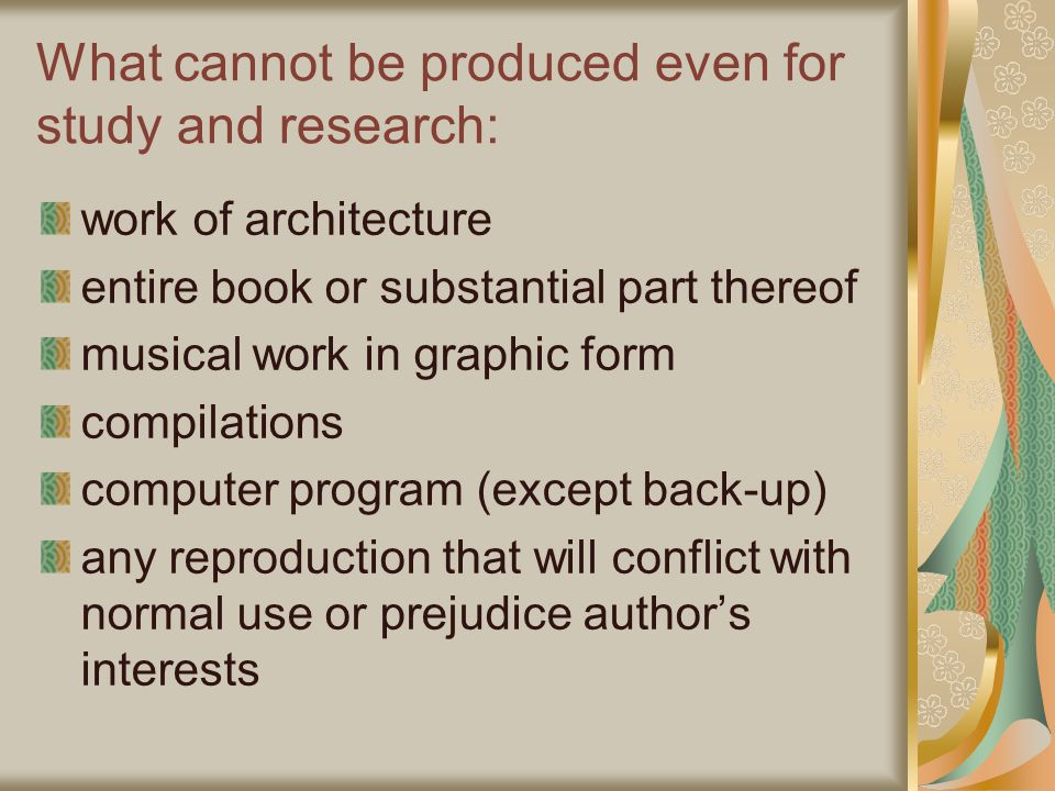 What cannot be produced even for study and research: work of architecture entire book or substantial part thereof musical work in graphic form compilations computer program (except back-up) any reproduction that will conflict with normal use or prejudice author's interests