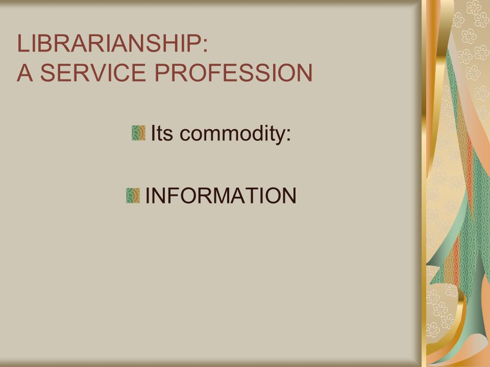 LIBRARIANSHIP: A SERVICE PROFESSION Its commodity: INFORMATION